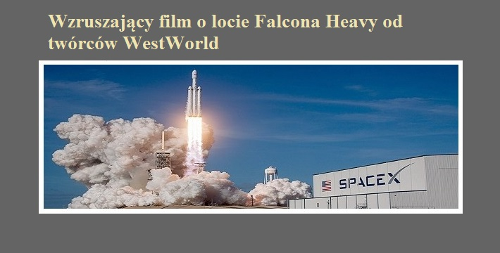 Wzruszający film o locie Falcona Heavy od twórców WestWorld.jpg