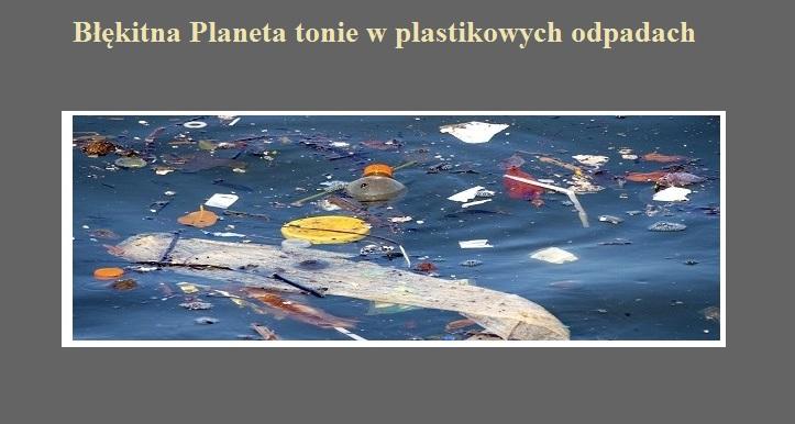 Błękitna Planeta tonie w plastikowych odpadach.jpg