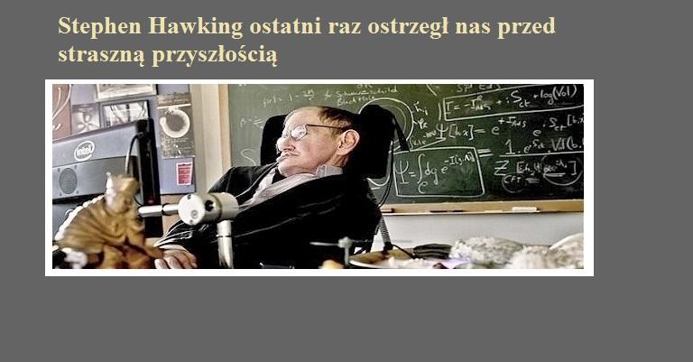 Stephen Hawking ostatni raz ostrzegł nas przed straszną przyszłością.jpg