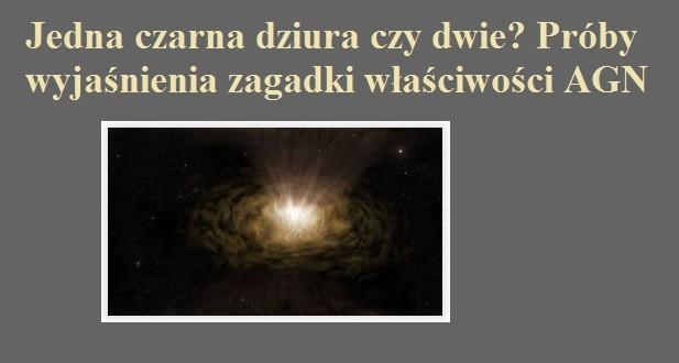 Jedna czarna dziura czy dwie Próby wyjaśnienia zagadki właściwości AGN.jpg