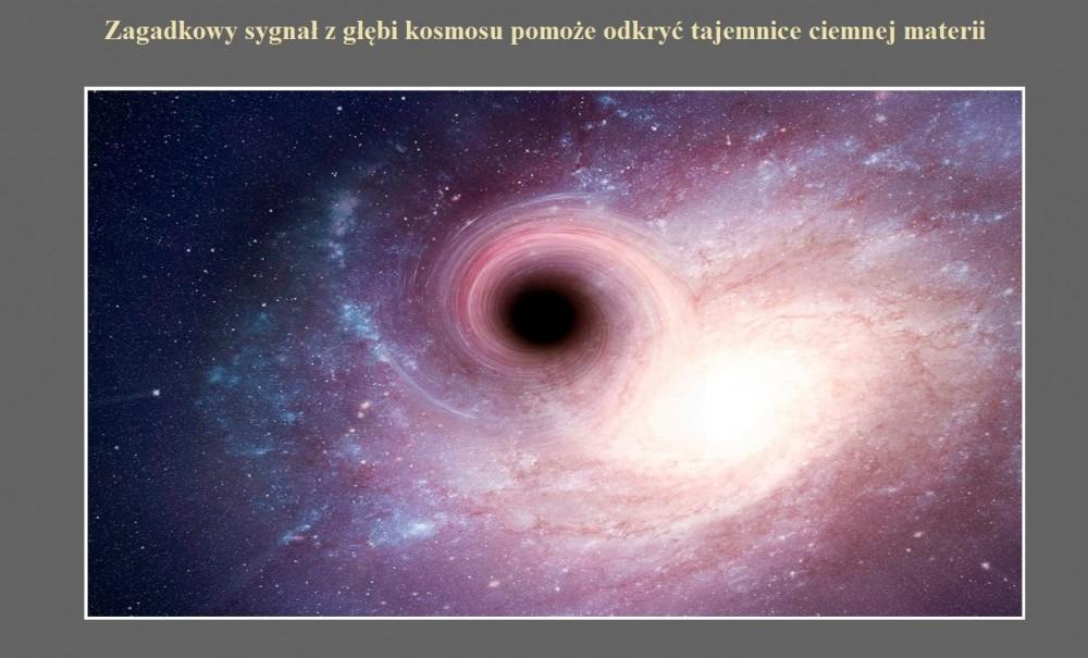 Zagadkowy sygnał z głębi kosmosu pomoże odkryć tajemnice ciemnej materii.jpg