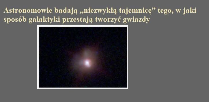 Astronomowie badają niezwykłą tajemnicę tego, w jaki sposób galaktyki przestają tworzyć gwiazdy.jpg