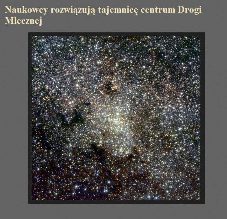 Naukowcy rozwiązują tajemnicę centrum Drogi Mlecznej.jpg