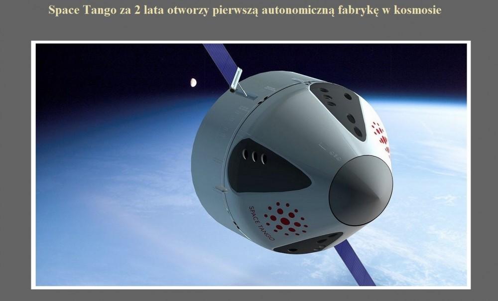 Space Tango za 2 lata otworzy pierwszą autonomiczną fabrykę w kosmosie.jpg