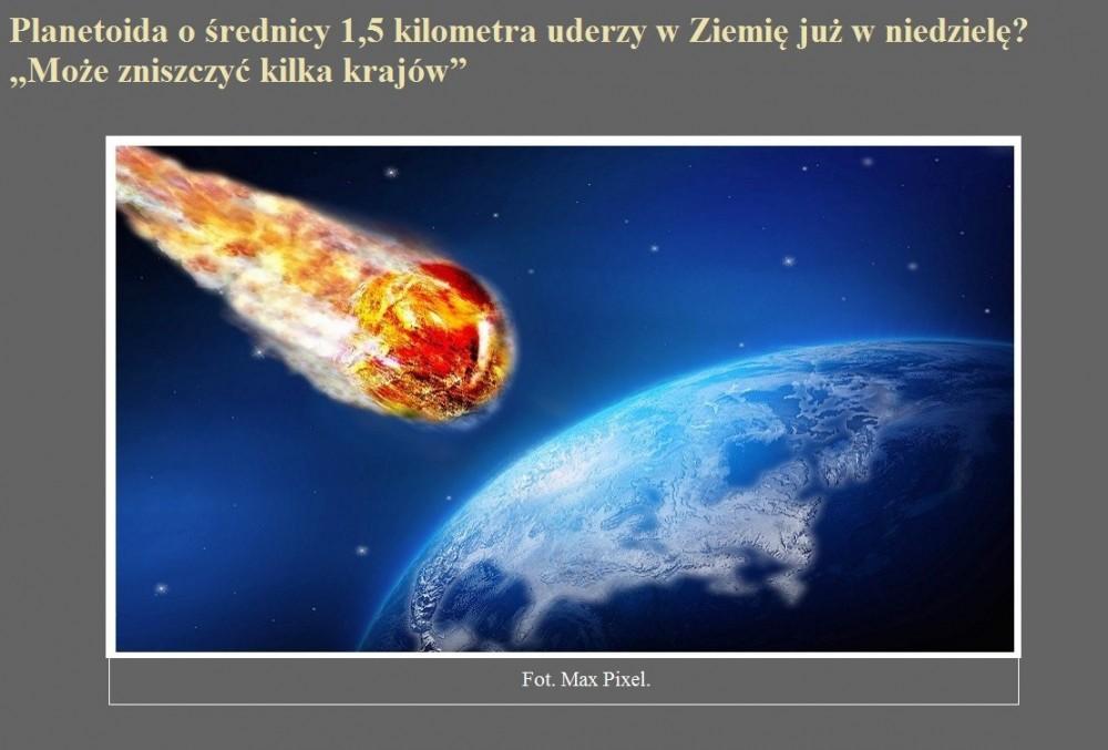 Planetoida o średnicy 1,5 kilometra uderzy w Ziemię już w niedzielę Może zniszczyć kilka krajów.jpg