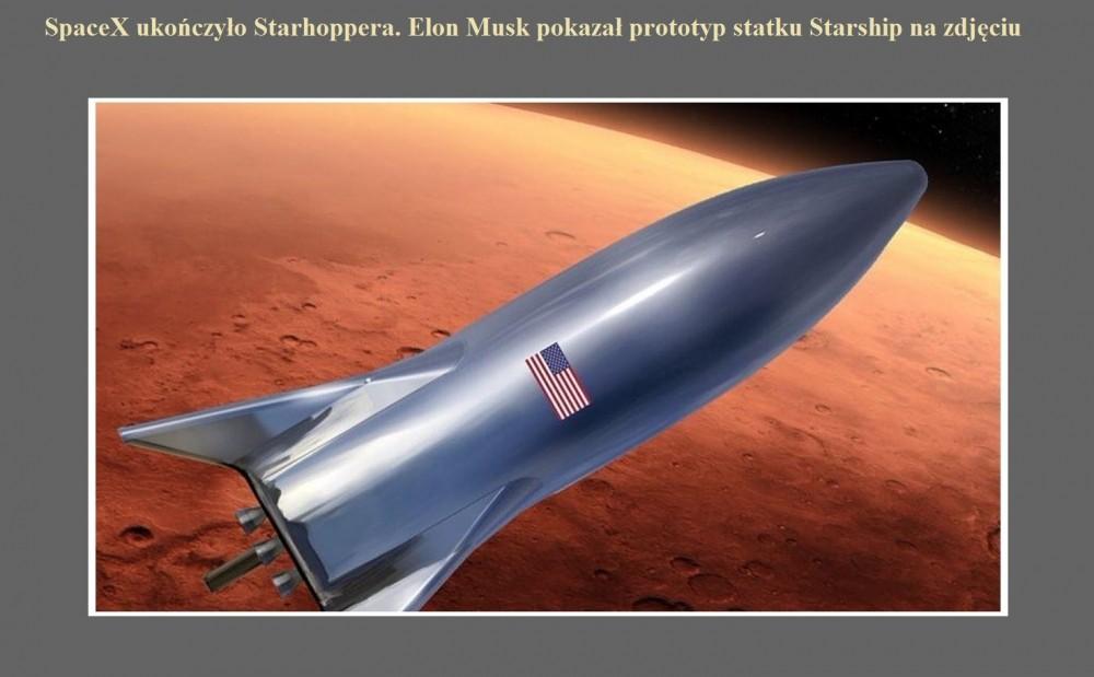 SpaceX ukończyło Starhoppera. Elon Musk pokazał prototyp statku Starship na zdjęciu.jpg