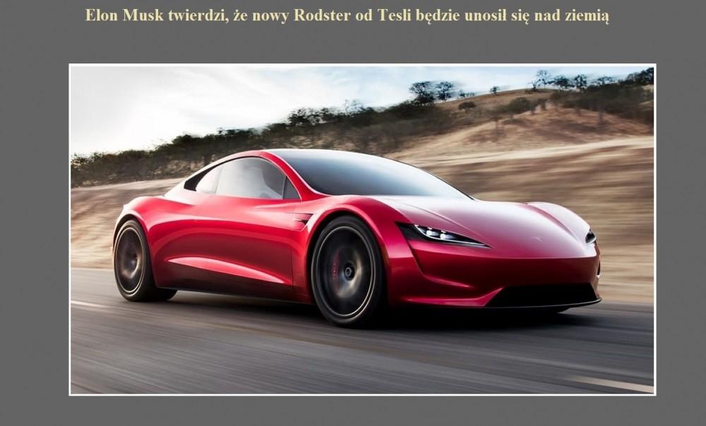 Elon Musk twierdzi, że nowy Rodster od Tesli będzie unosił się nad ziemią.jpg