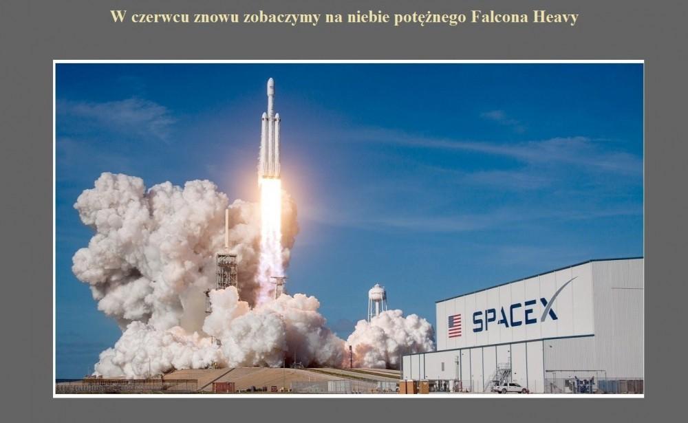 W czerwcu znowu zobaczymy na niebie potężnego Falcona Heavy.jpg