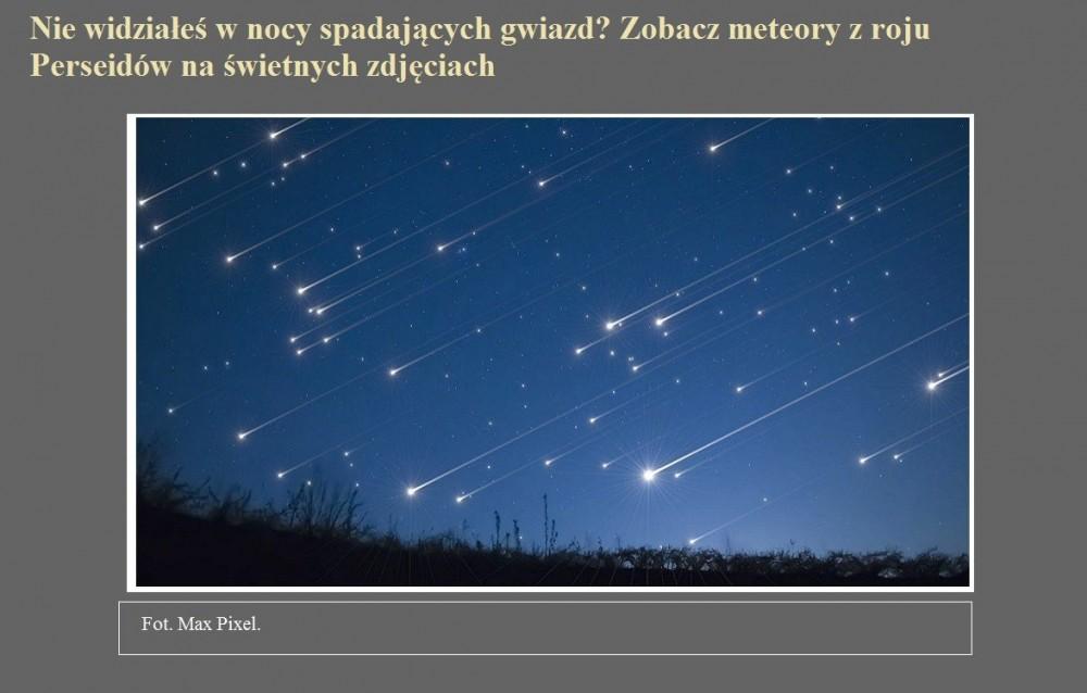 Nie widziałeś w nocy spadających gwiazd Zobacz meteory z roju Perseidów na świetnych zdjęciach.jpg