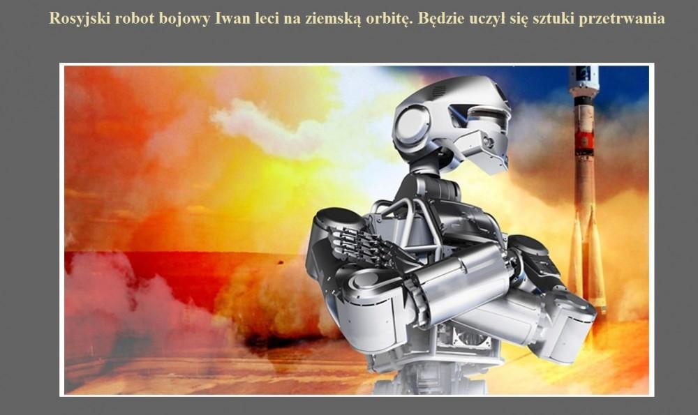 Rosyjski robot bojowy Iwan leci na ziemską orbitę. Będzie uczył się sztuki przetrwania.jpg