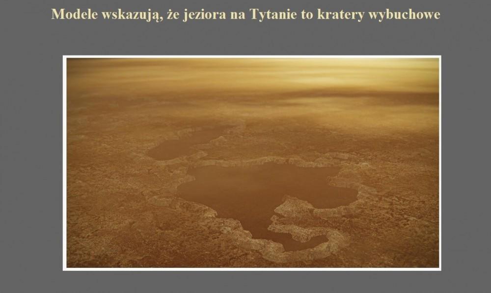 Modele wskazują, że jeziora na Tytanie to kratery wybuchowe.jpg