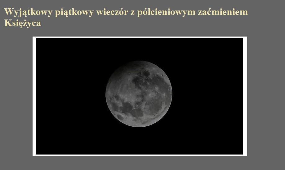 Wyjątkowy piątkowy wieczór z półcieniowym zaćmieniem Księżyca.jpg