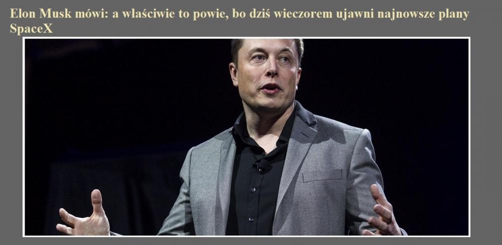Elon Musk mówi a właściwie to powie, bo dziś wieczorem ujawni najnowsze plany SpaceX.jpg