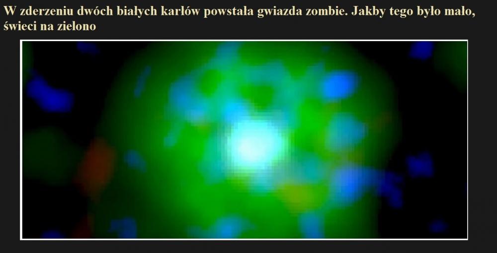 W zderzeniu dwóch białych karłów powstała gwiazda zombie. Jakby tego było mało, świeci na zielono.jpg