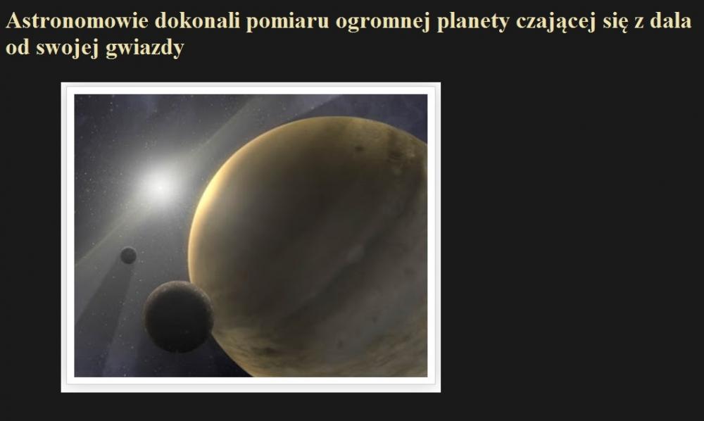 Astronomowie dokonali pomiaru ogromnej planety czającej się z dala od swojej gwiazdy.jpg
