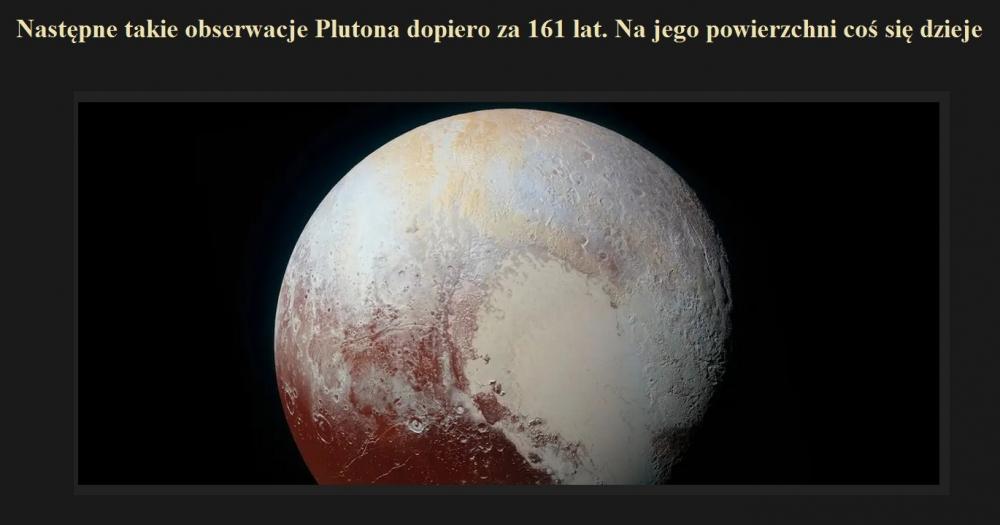 Następne takie obserwacje Plutona dopiero za 161 lat. Na jego powierzchni coś się dzieje.jpg