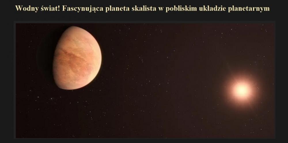 Wodny świat! Fascynująca planeta skalista w pobliskim układzie planetarnym.jpg