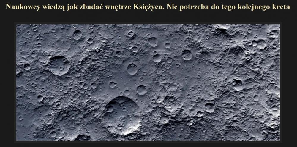 Naukowcy wiedzą jak zbadać wnętrze Księżyca. Nie potrzeba do tego kolejnego kreta.jpg